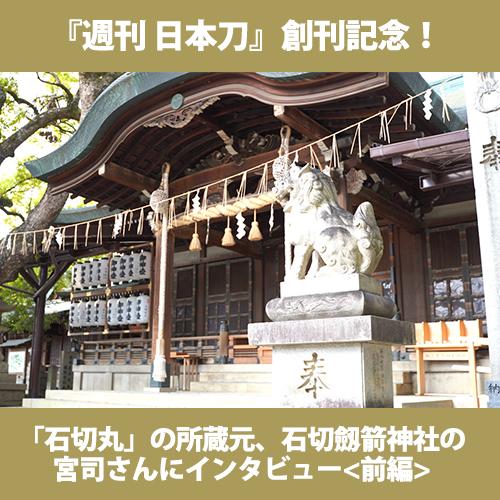『週刊 日本刀』創刊記念! <br/>「石切丸」の所蔵元、石切劔箭神社の宮司さんにインタビュー<前編>